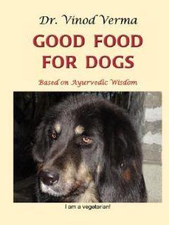 Good Food for Dogs Based on Ayurvedic Wisdom by Vinod Verma 2007