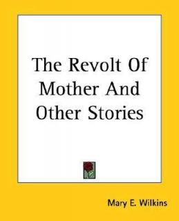 an analysis of mary wilkins freemans the revolt of mother Analysis of revolt of mother' in mary wilkins freeman's the revolt of mother' mother is the typical woman of the late 1890s, who.
