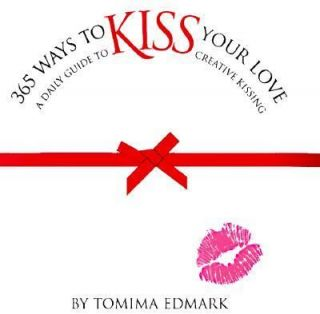 365 Ways to Kiss Your Love A Daily Guide to Creative Kissing by Tomima