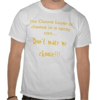 The Ozone Layer or cheese in a spray can.T shirt