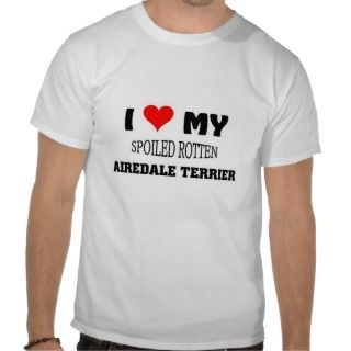 love my spoiled Rotten Airedale Terrier Tshirts