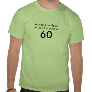 Looking Good at 60 Shirt